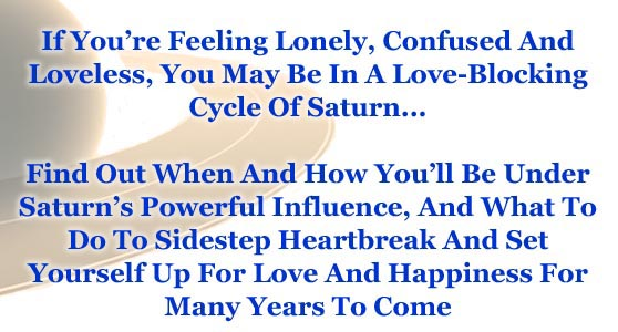 If You're Feeling Lonely, Confused And Loveless, You May be in a Love-Blocking Cycle Of Saturn... Find Out When and How You'll Be Under Saturn's Powerful Influence, And What to do Sidestep Heartbreak And Set Yourself up for Love and Happiness for Many Years to Come